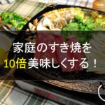 10倍美味しくなる!!家庭のすき焼を簡単に美味しくするウラ技!