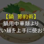 【鍋節約術】ある安い麺が鍋用中華麺の代わりになる!美味しく食べる方法も!