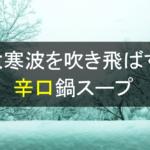 日本に大寒波襲来!!身体が温まる辛口鍋スープで寒さを吹き飛ばせ!