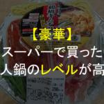 【驚愕】スーパーで何気なしに買った一人鍋が、豪華すぎて笑える。